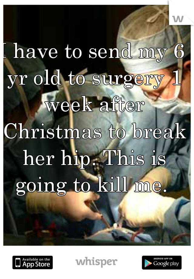 I have to send my 6 yr old to surgery 1 week after Christmas to break her hip. This is going to kill me.