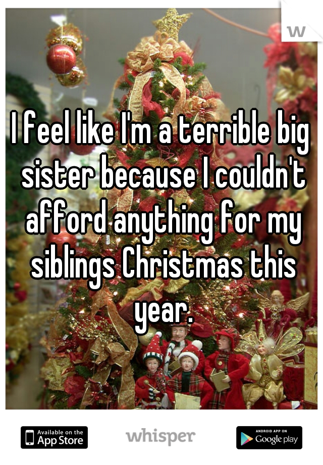 I feel like I'm a terrible big sister because I couldn't afford anything for my siblings Christmas this year.