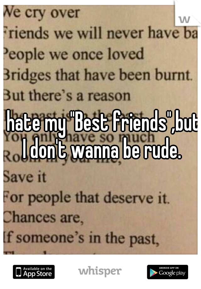"""I hate my """"Best friends"""",but I don't wanna be rude."""