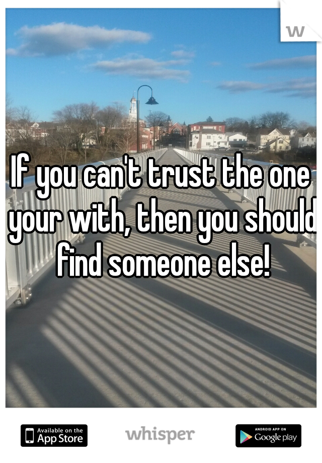 If you can't trust the one your with, then you should find someone else!