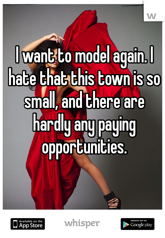 I want to model again. I hate that this town is so small, and there are hardly any paying opportunities.