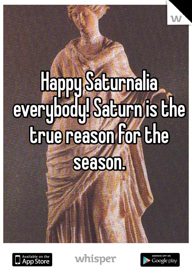 Happy Saturnalia everybody! Saturn is the true reason for the season.