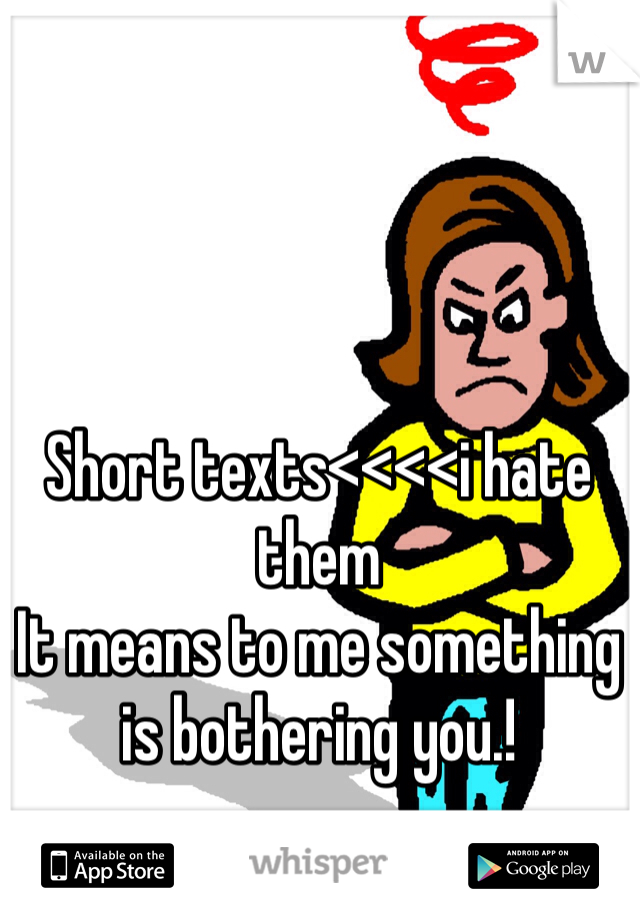 Short texts<<<<i hate them It means to me something is bothering you.!