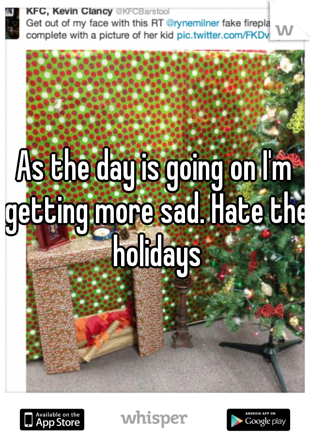 As the day is going on I'm getting more sad. Hate the holidays