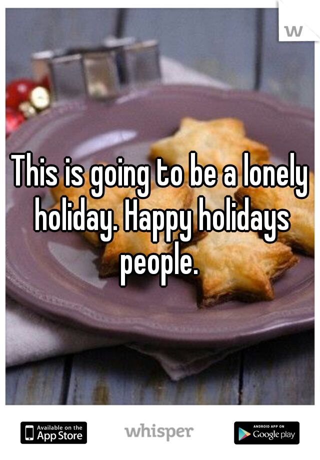 This is going to be a lonely holiday. Happy holidays people.