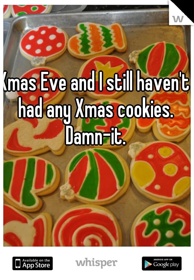 Xmas Eve and I still haven't had any Xmas cookies. Damn-it.