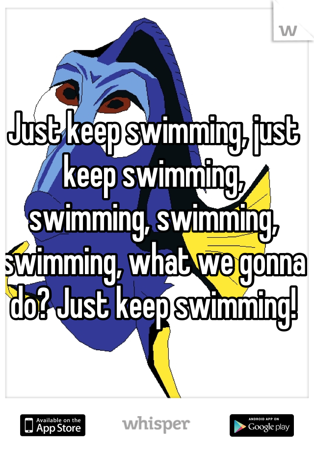 Just keep swimming, just keep swimming, swimming, swimming, swimming, what we gonna do? Just keep swimming!