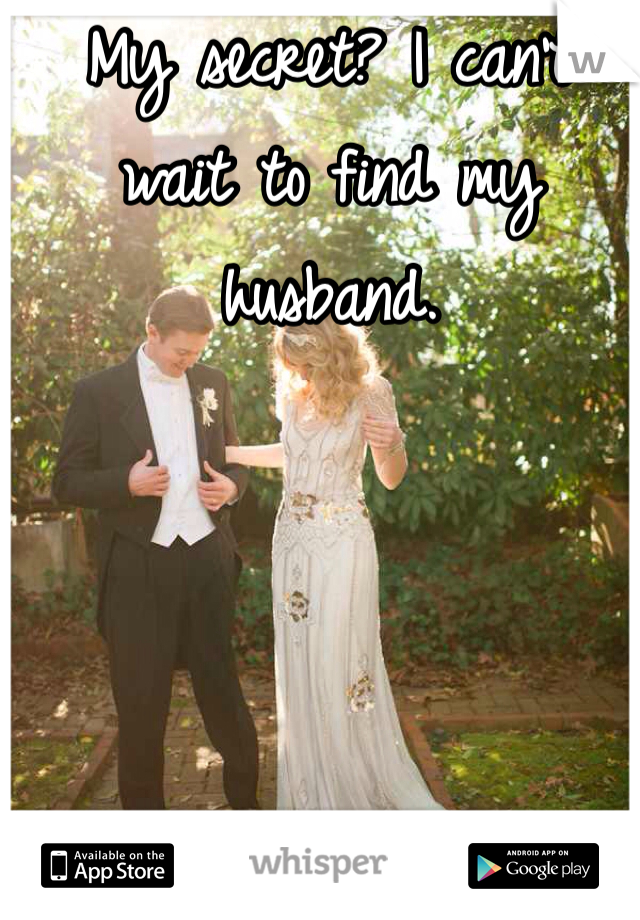 My secret? I can't wait to find my husband.
