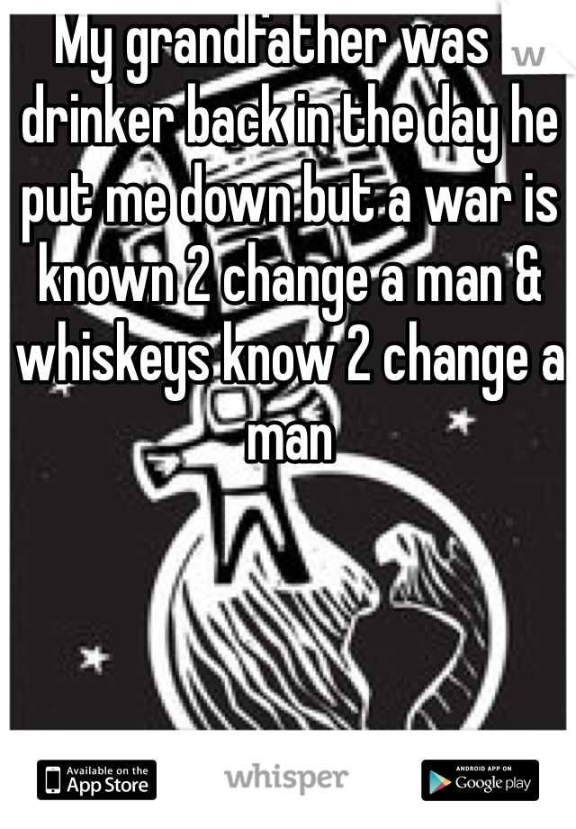 My grandfather was a drinker back in the day he put me down but a war is known 2 change a man & whiskeys know 2 change a man