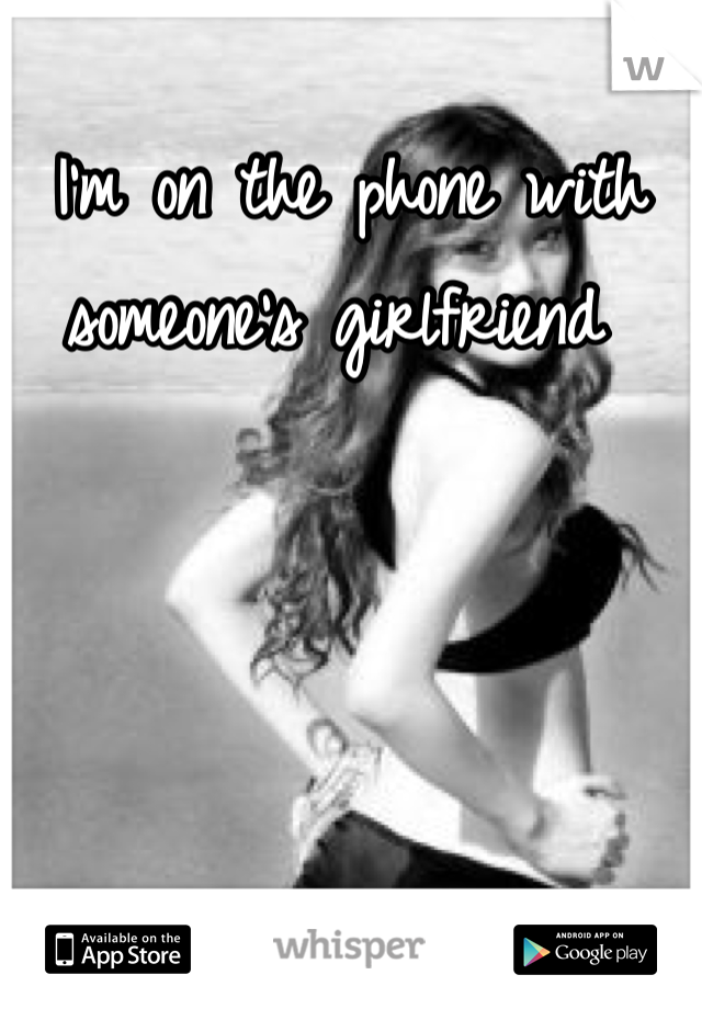 I'm on the phone with someone's girlfriend