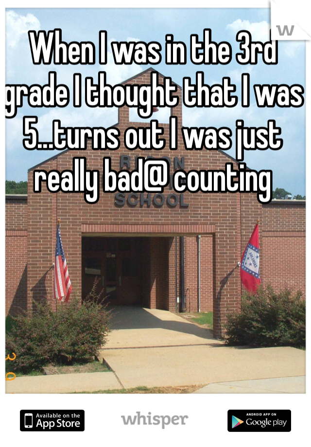 When I was in the 3rd grade I thought that I was 5...turns out I was just really bad@ counting