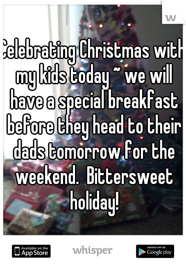 Celebrating Christmas with my kids today ~ we will have a special breakfast before they head to their dads tomorrow for the weekend.  Bittersweet holiday!