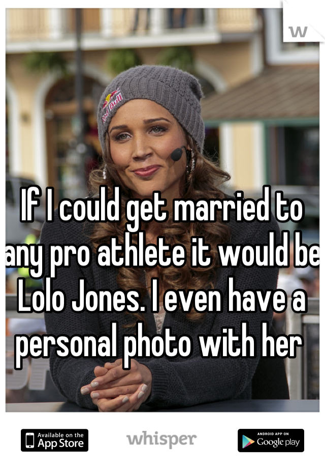 If I could get married to any pro athlete it would be Lolo Jones. I even have a personal photo with her