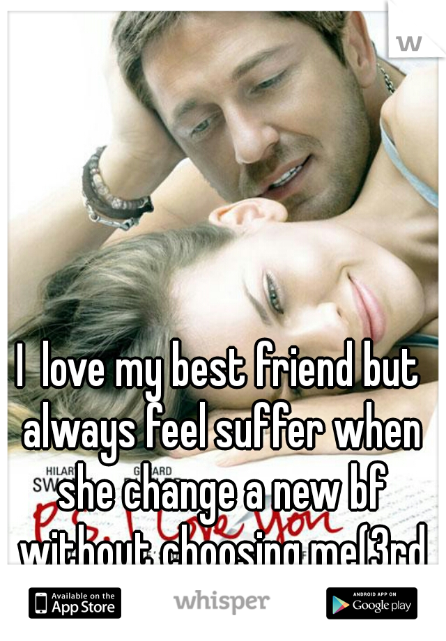 I  love my best friend but always feel suffer when she change a new bf without choosing me(3rd time)