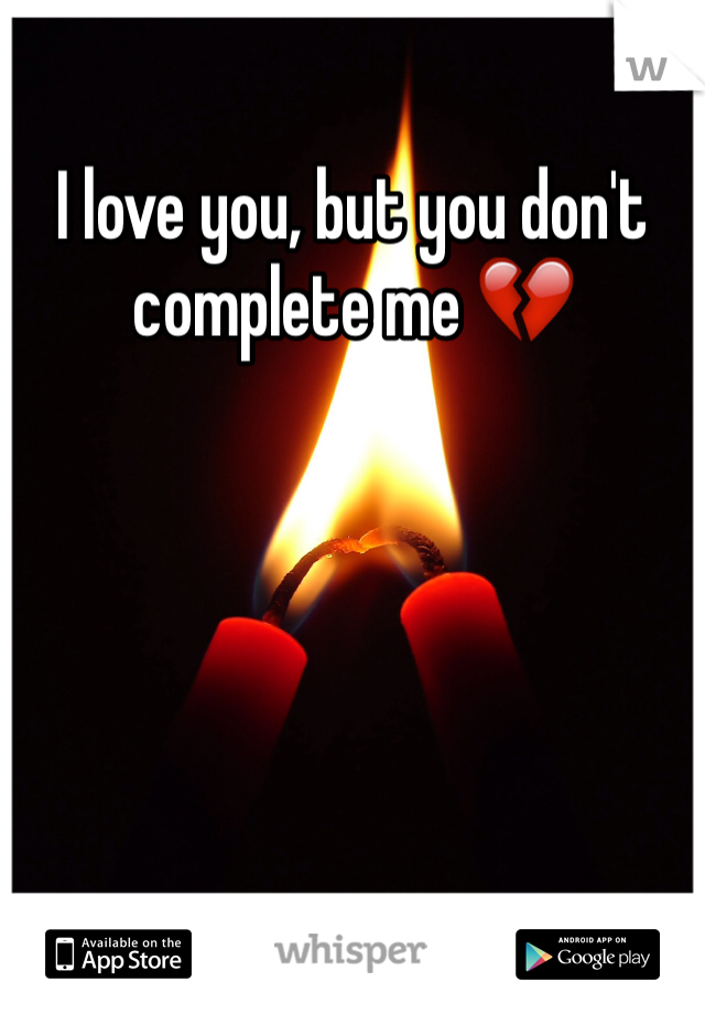 I love you, but you don't complete me 💔