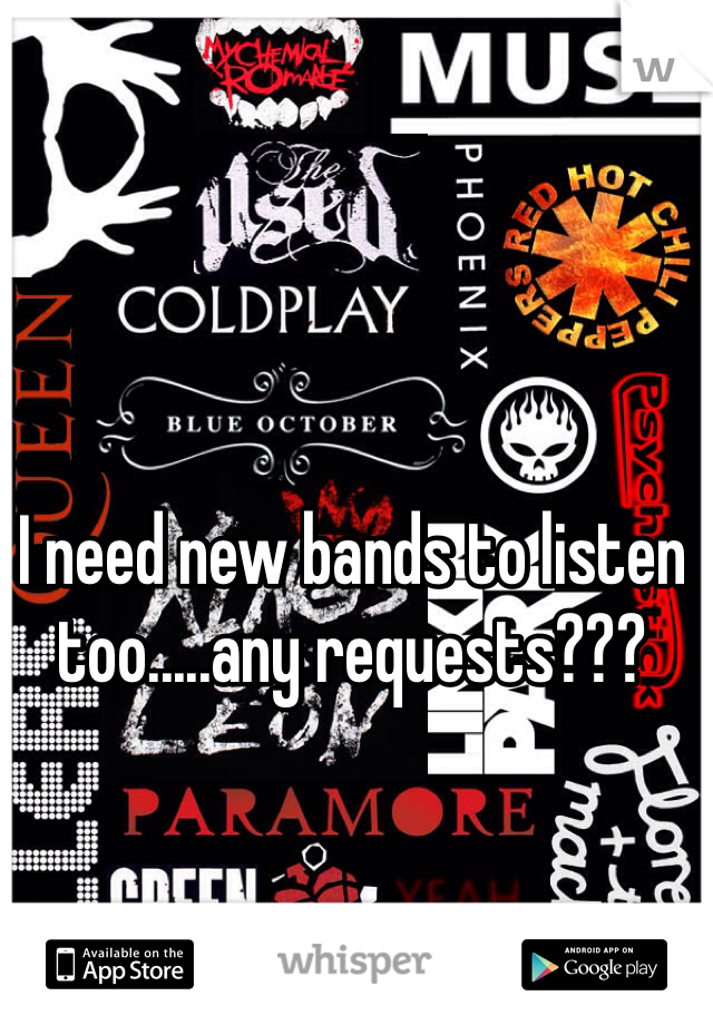I need new bands to listen too.....any requests???