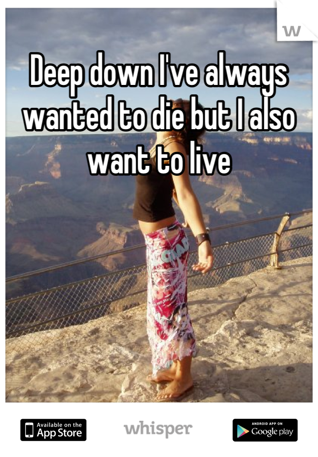 Deep down I've always wanted to die but I also want to live