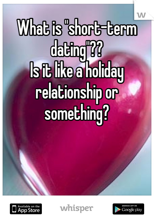 "What is ""short-term dating""?? Is it like a holiday relationship or something?"