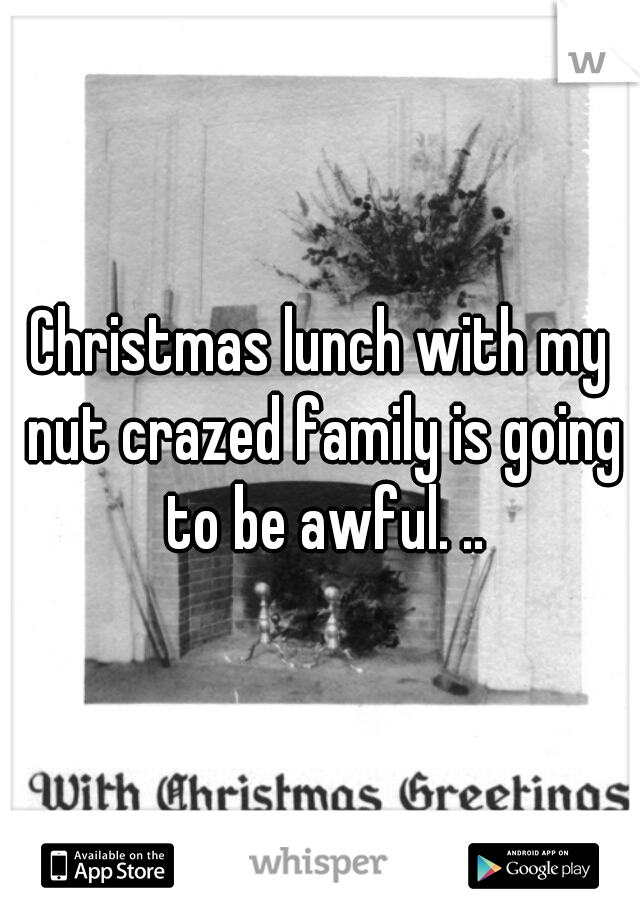 Christmas lunch with my nut crazed family is going to be awful. ..