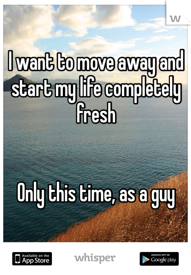 I want to move away and start my life completely fresh   Only this time, as a guy