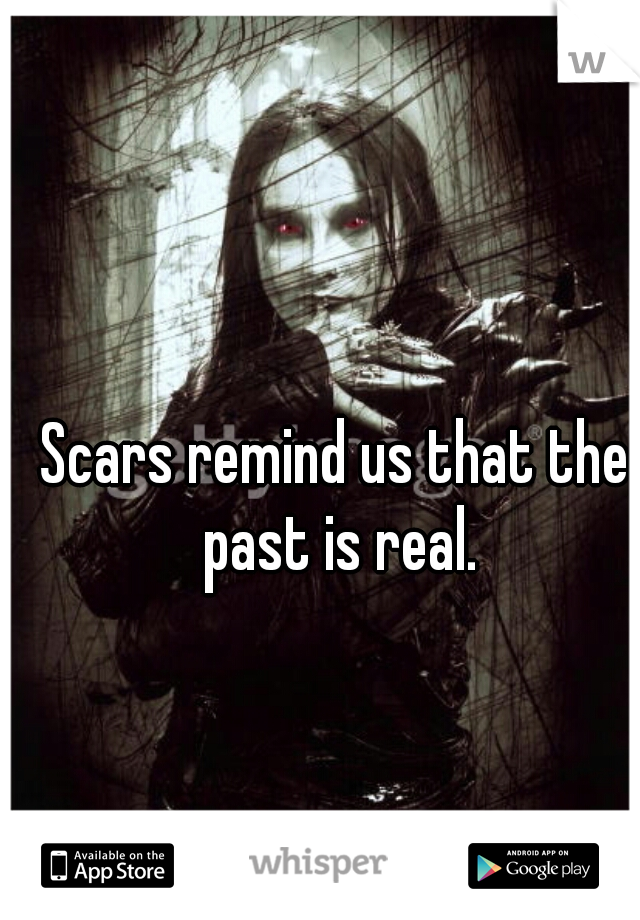 Scars remind us that the past is real.