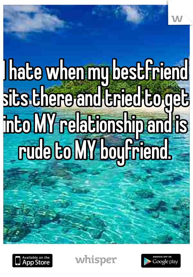 I hate when my bestfriend sits there and tried to get into MY relationship and is rude to MY boyfriend.