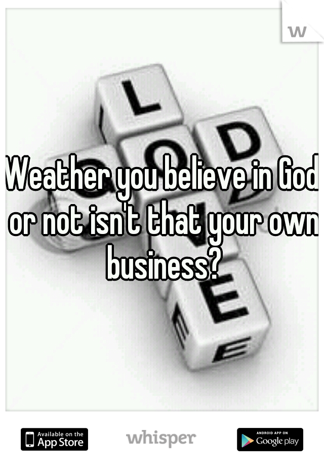 Weather you believe in God or not isn't that your own business?