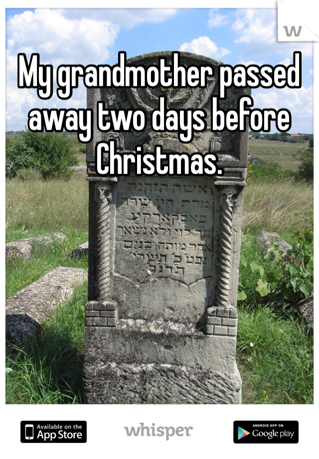 My grandmother passed away two days before Christmas.