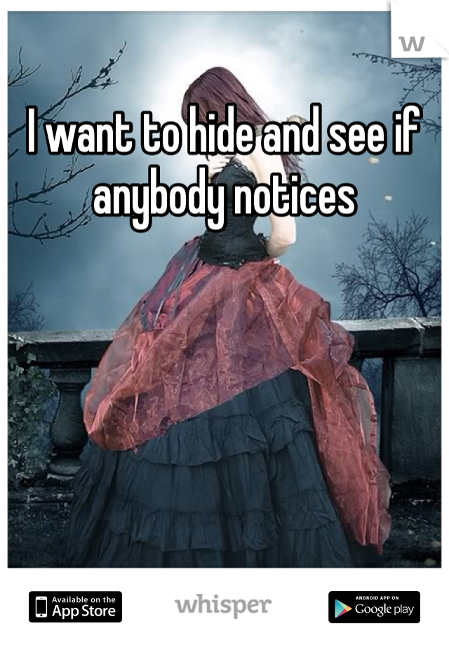 I want to hide and see if anybody notices