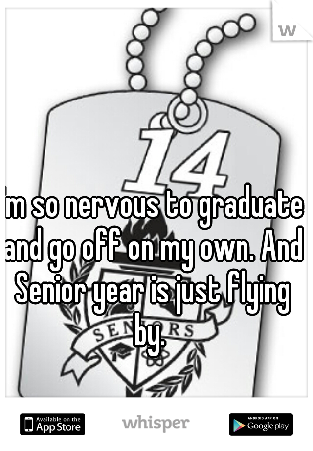 I'm so nervous to graduate and go off on my own. And Senior year is just flying by.