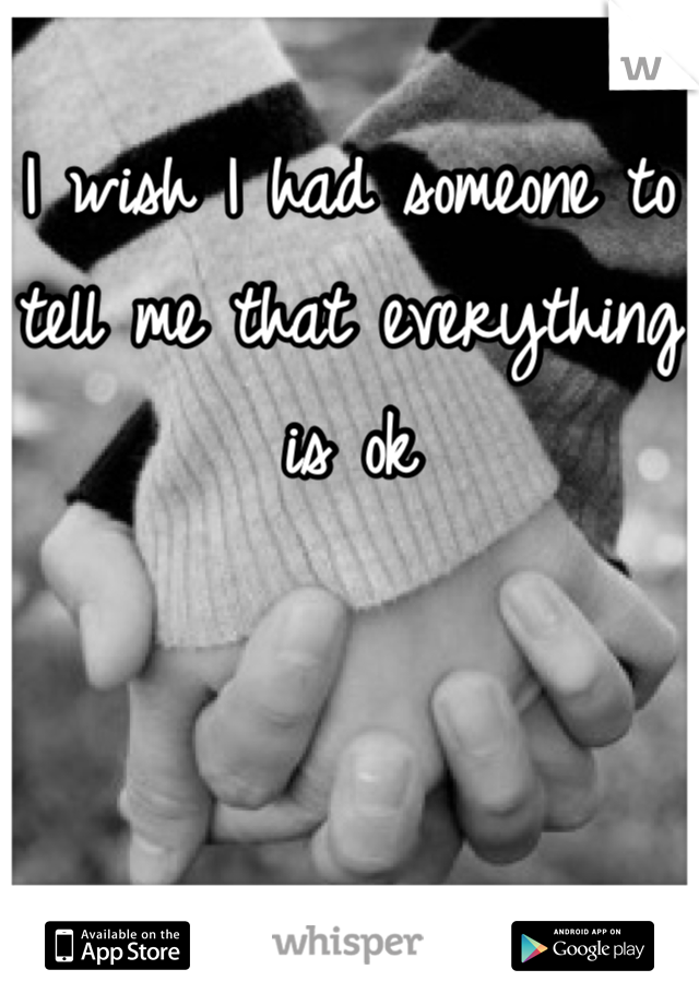 I wish I had someone to tell me that everything is ok