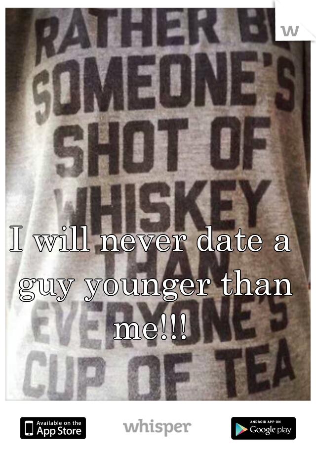 I will never date a guy younger than me!!!