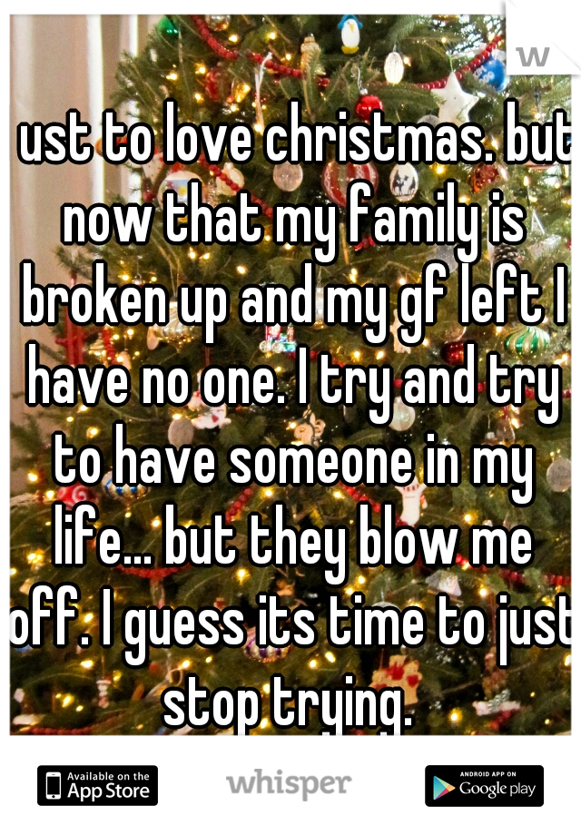 I ust to love christmas. but now that my family is broken up and my gf left I have no one. I try and try to have someone in my life... but they blow me off. I guess its time to just stop trying.