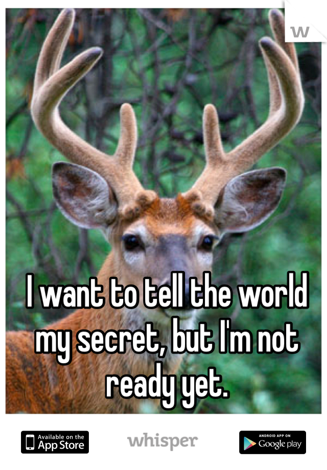 I want to tell the world my secret, but I'm not ready yet.