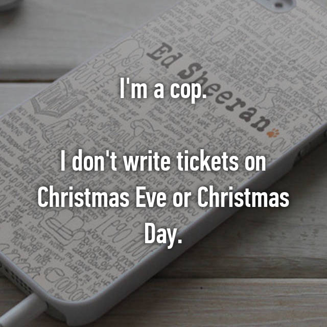 I'm a cop.  I don't write tickets on Christmas Eve or Christmas Day.