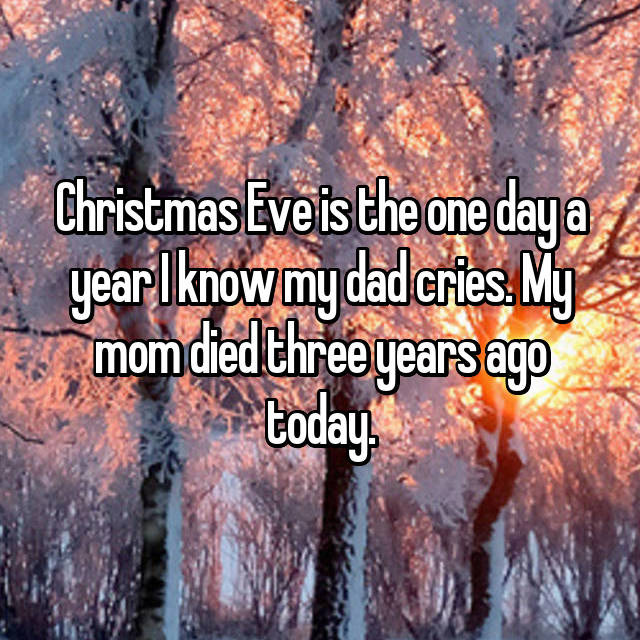 Christmas Eve is the one day a year I know my dad cries. My mom died three years ago today.