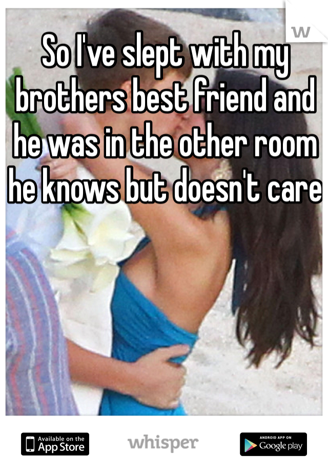 So I've slept with my brothers best friend and he was in the other room he knows but doesn't care