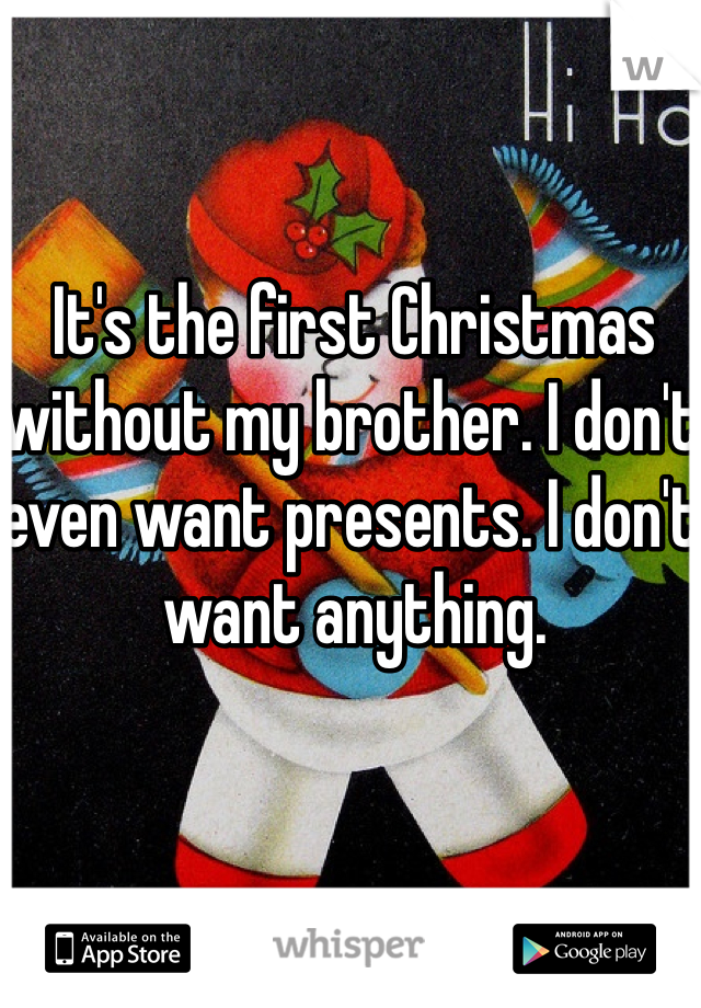 I Dont Want Anything For Christmas.It S The First Christmas Without My Brother I Don T Even