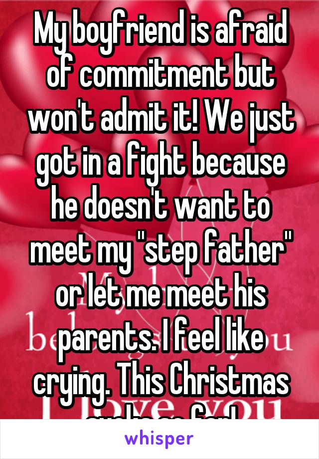 "My boyfriend is afraid of commitment but won't admit it! We just got in a fight because he doesn't want to meet my ""step father"" or let me meet his parents. I feel like crying. This Christmas sucks so far!"
