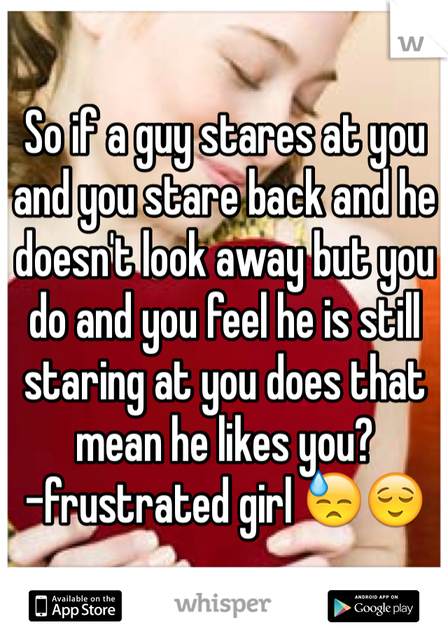 So if a guy stares at you and you stare back and he doesn't look
