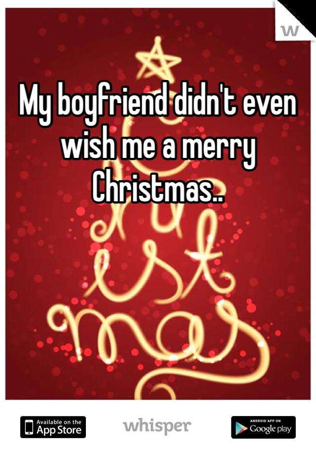 my boyfriend didnt even wish me a merry christmas - Merry Christmas Boyfriend