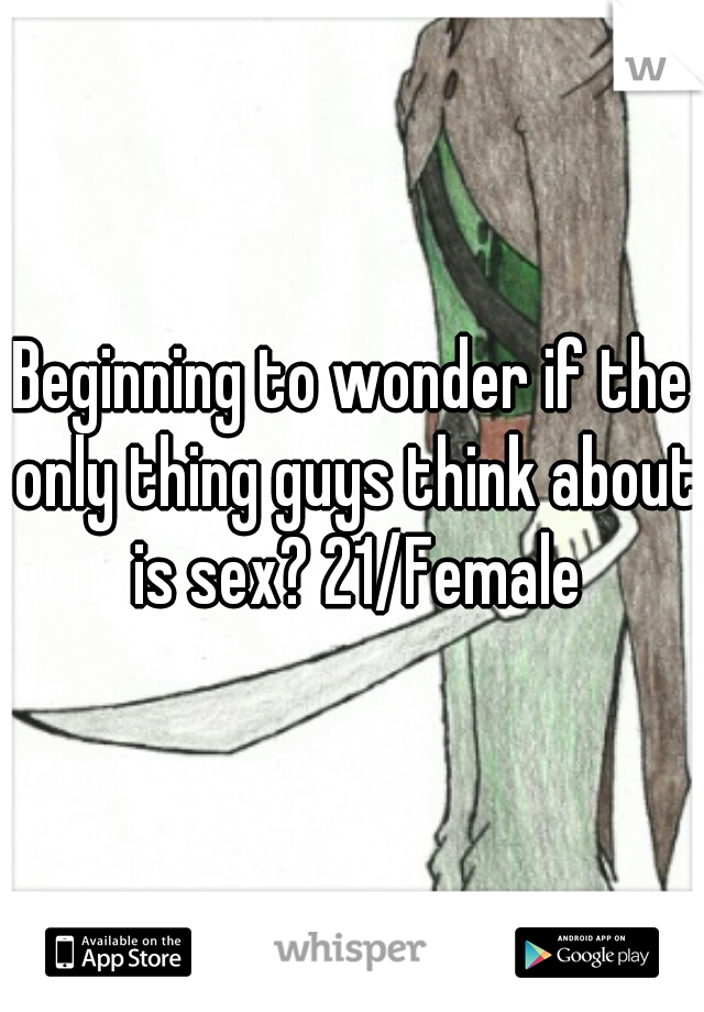 Beginning to wonder if the only thing guys think about is sex? 21/Female