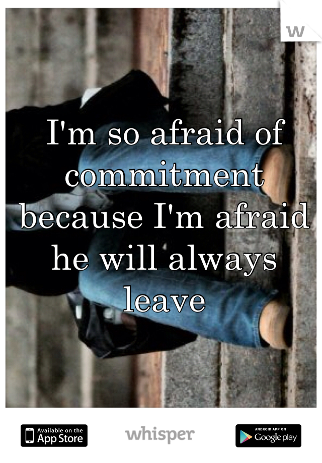 I'm so afraid of commitment because I'm afraid he will always leave