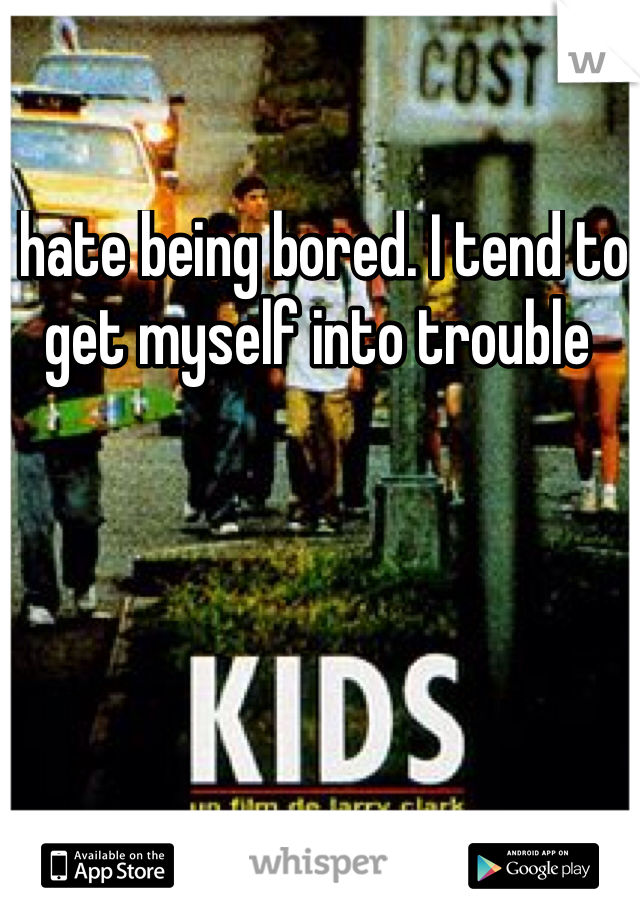 I hate being bored. I tend to get myself into trouble