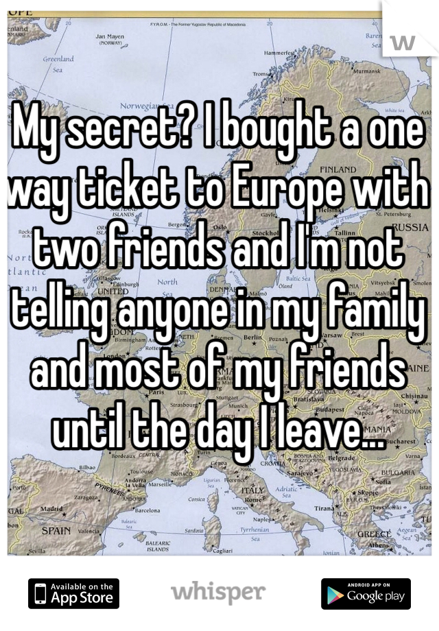 My secret? I bought a one way ticket to Europe with two friends and I'm not telling anyone in my family and most of my friends until the day I leave...