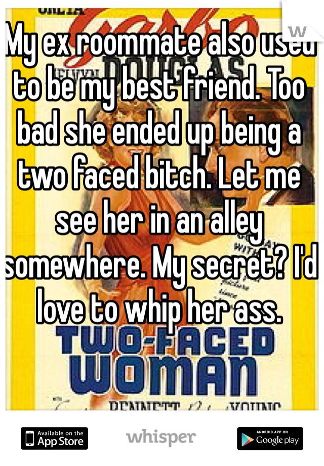 My ex roommate also used to be my best friend. Too bad she ended up being a two faced bitch. Let me see her in an alley somewhere. My secret? I'd love to whip her ass.