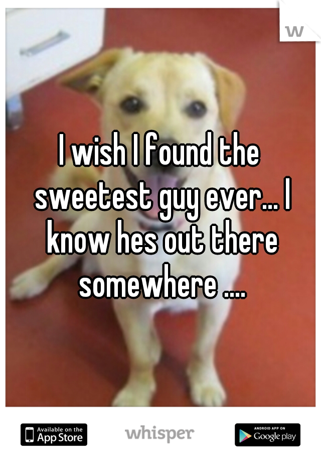 I wish I found the sweetest guy ever... I know hes out there somewhere ....