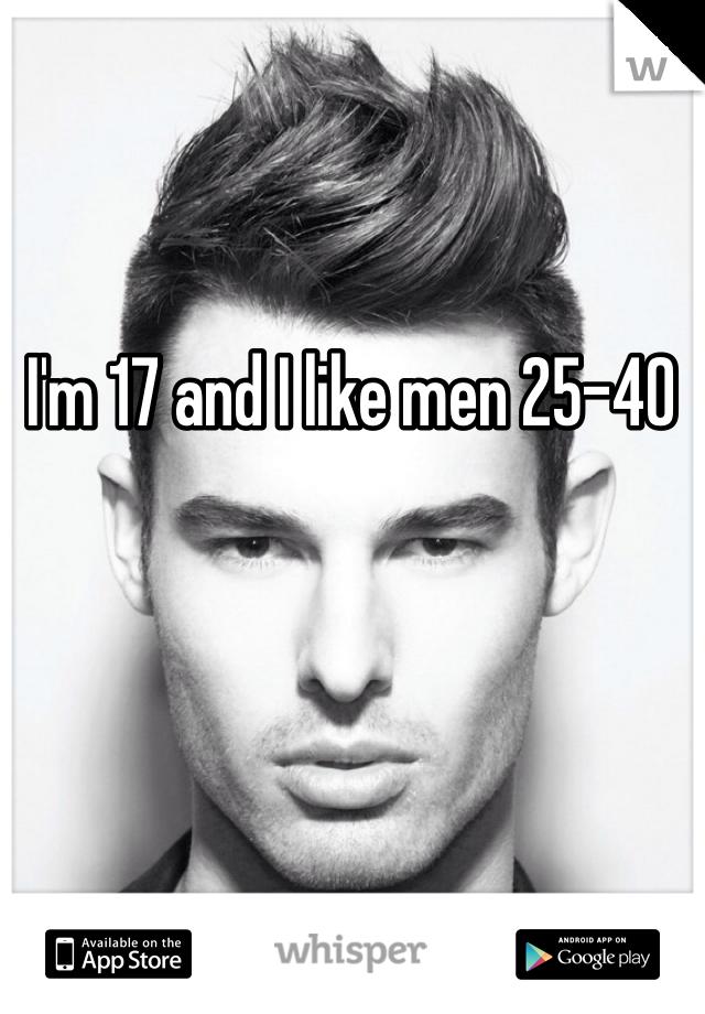 I'm 17 and I like men 25-40