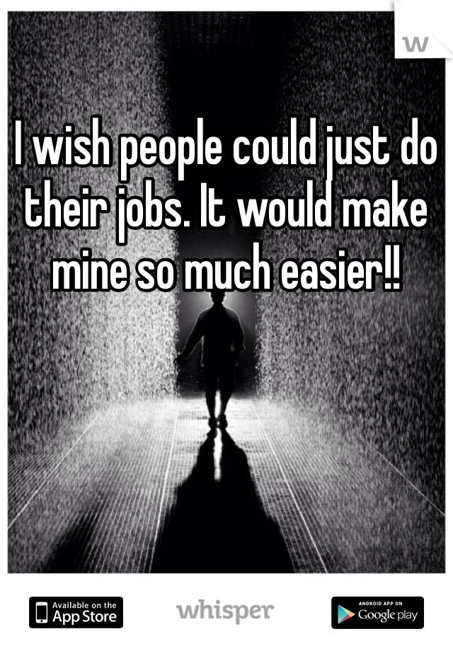I wish people could just do their jobs. It would make mine so much easier!!