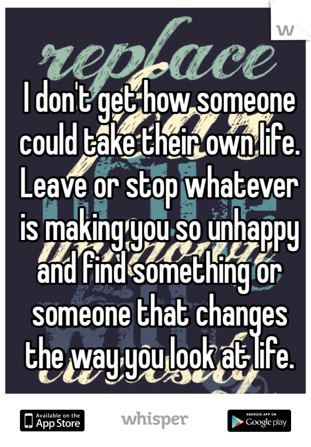 I don't get how someone could take their own life. Leave or stop whatever is making you so unhappy and find something or someone that changes the way you look at life.